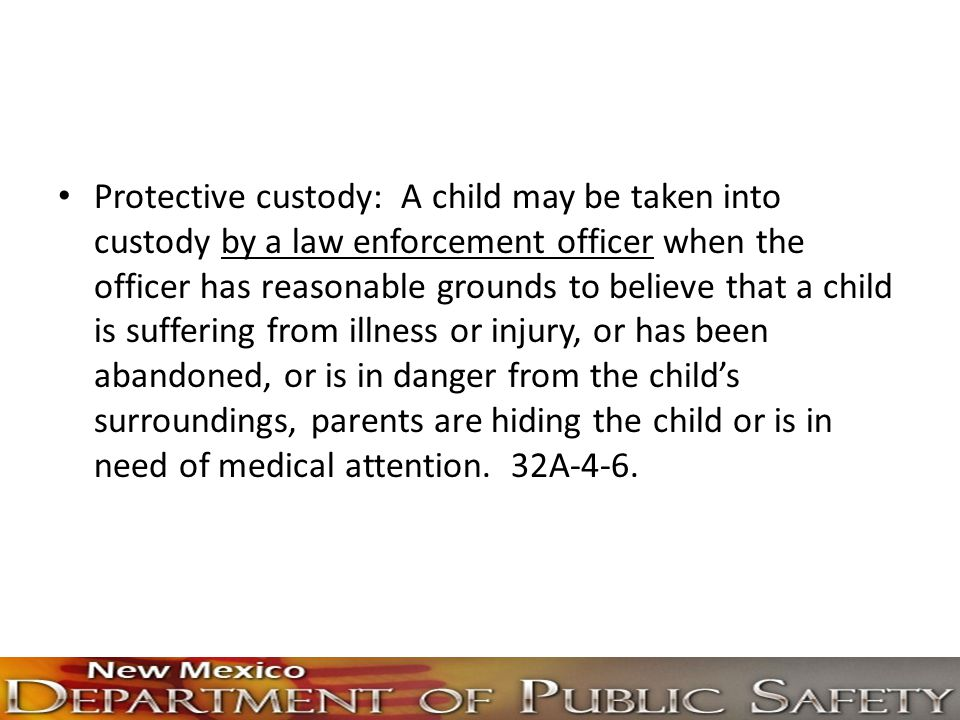 Protective custody: A child may be taken into custody by a law enforcement officer when the officer has reasonable grounds to believe that a child is suffering from illness or injury, or has been abandoned, or is in danger from the child's surroundings, parents are hiding the child or is in need of medical attention.