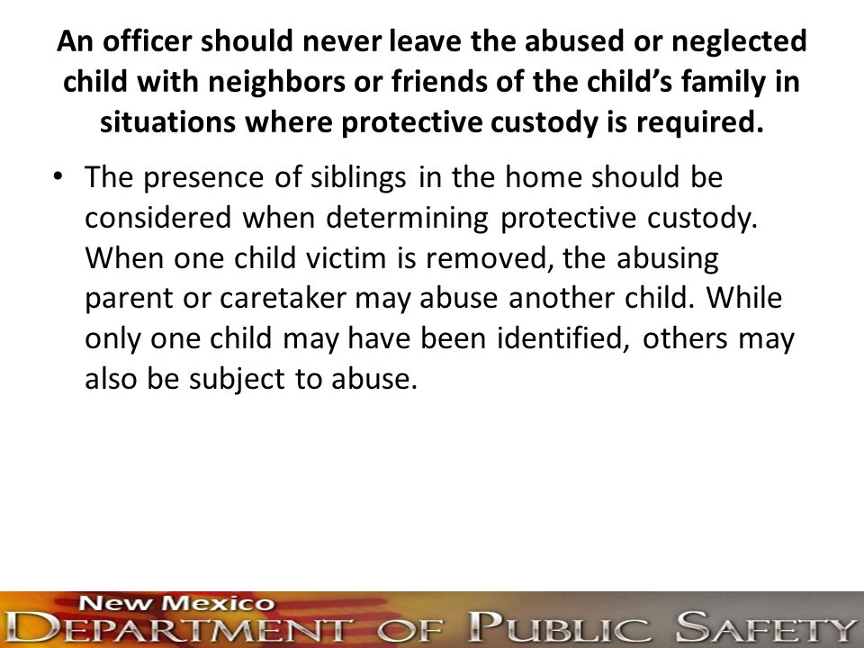 An officer should never leave the abused or neglected child with neighbors or friends of the child's family in situations where protective custody is required.