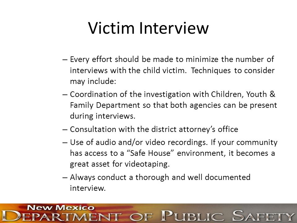 Victim Interview Every effort should be made to minimize the number of interviews with the child victim. Techniques to consider may include: