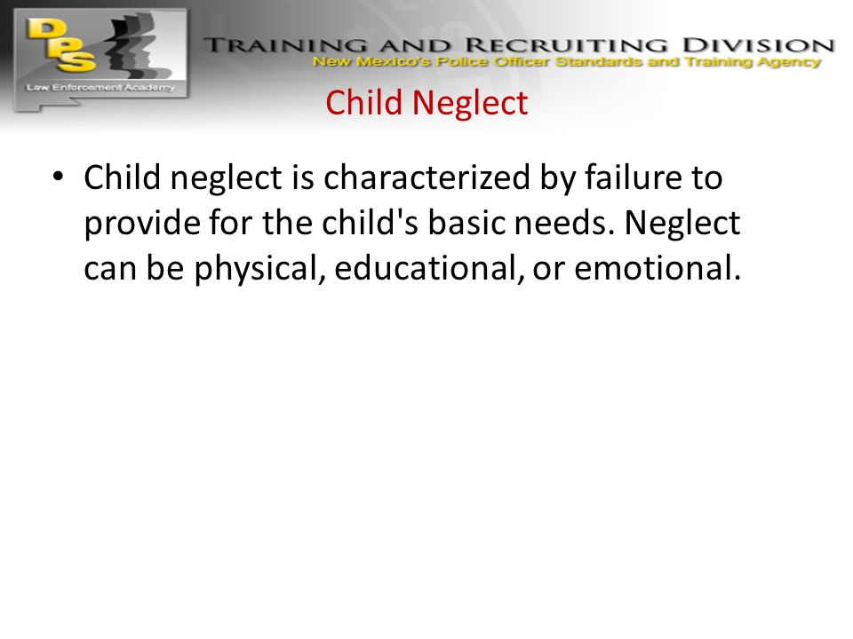Child Neglect Child neglect is characterized by failure to provide for the child s basic needs.