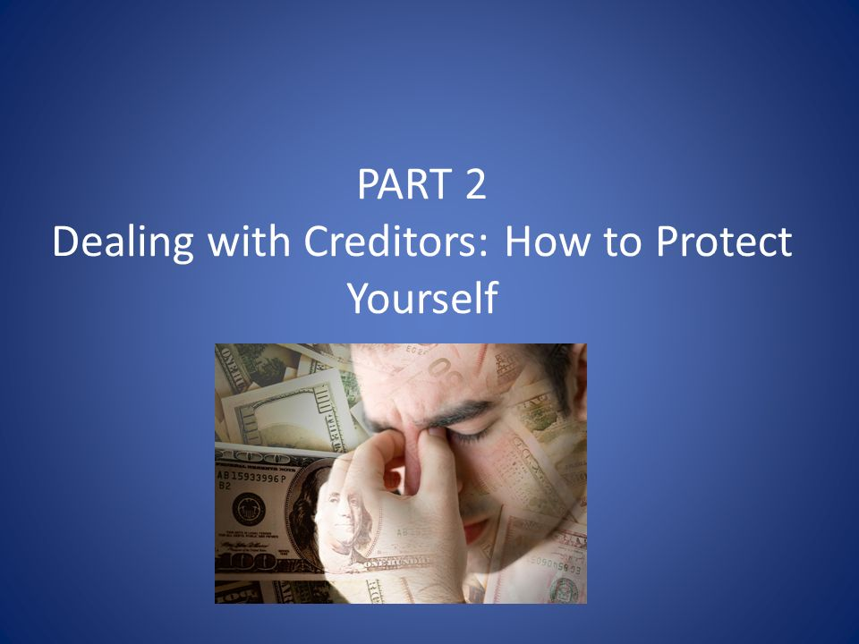 PART 2 Dealing with Creditors: How to Protect Yourself