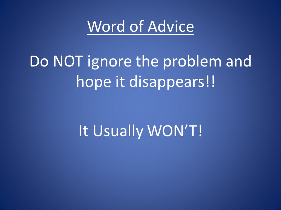 Do NOT ignore the problem and hope it disappears!!