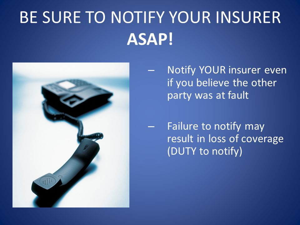 BE SURE TO NOTIFY YOUR INSURER ASAP!