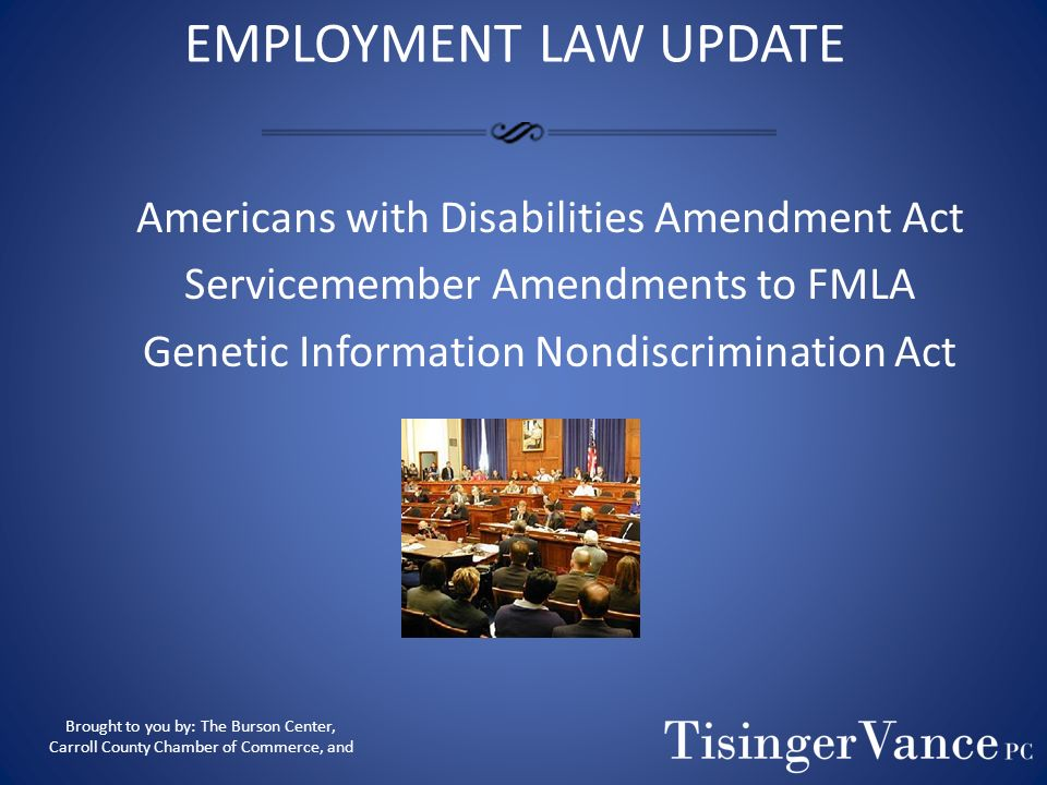 EMPLOYMENT LAW UPDATE Americans with Disabilities Amendment Act Servicemember Amendments to FMLA Genetic Information Nondiscrimination Act