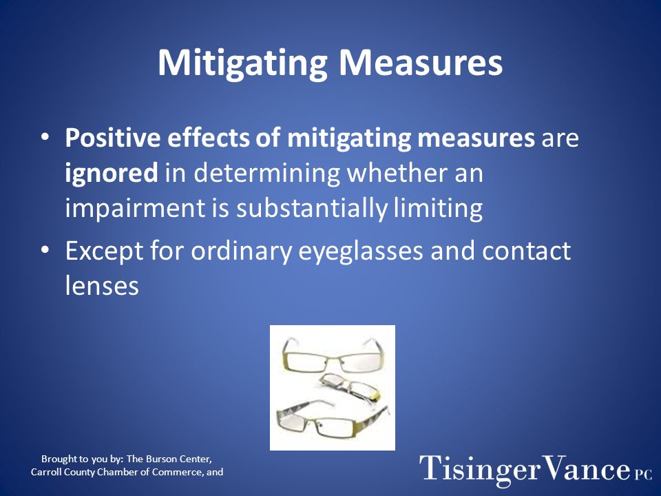 Mitigating Measures Positive effects of mitigating measures are ignored in determining whether an impairment is substantially limiting.