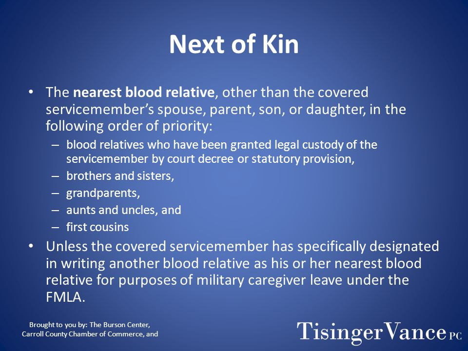 Next of KinThe nearest blood relative, other than the covered servicemember's spouse, parent, son, or daughter, in the following order of priority: