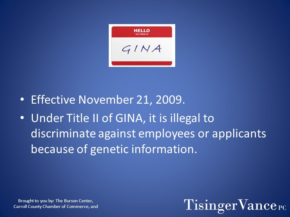 Effective November 21, 2009. Under Title II of GINA, it is illegal to discriminate against employees or applicants because of genetic information.