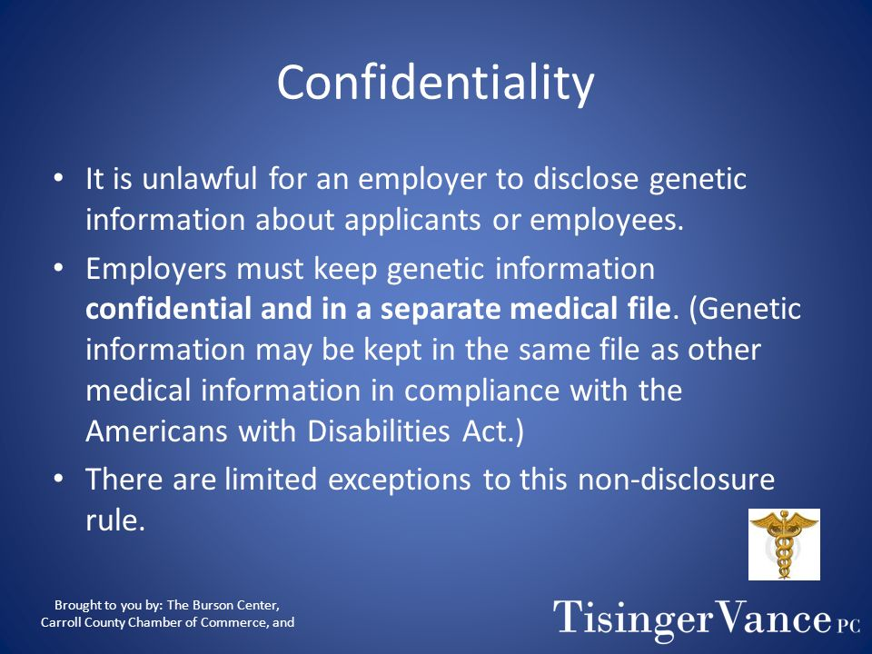 Confidentiality It is unlawful for an employer to disclose genetic information about applicants or employees.
