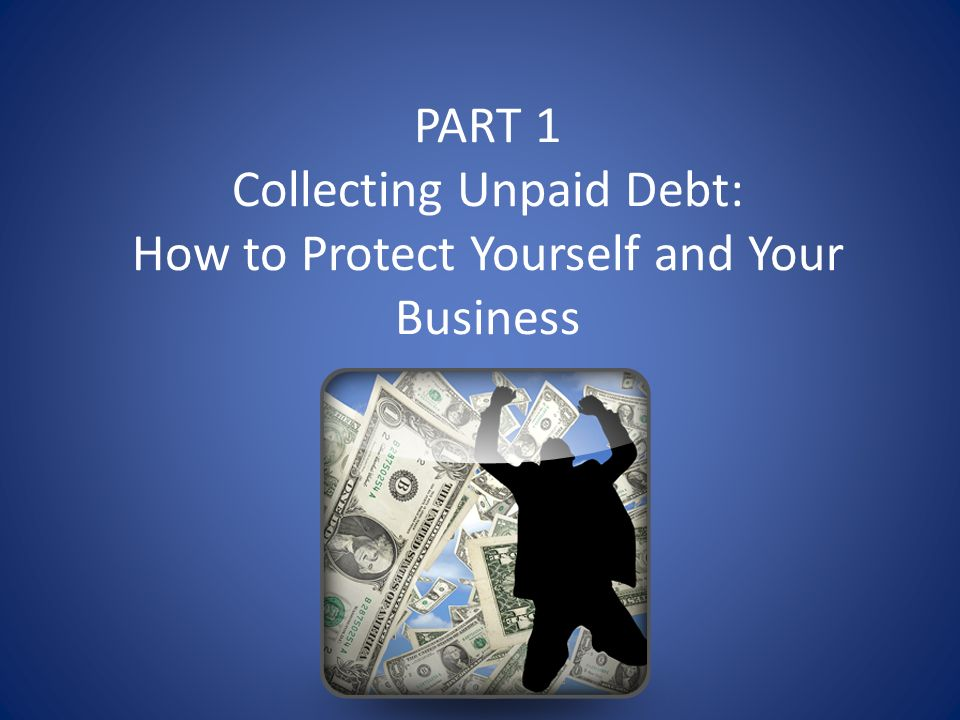 PART 1 Collecting Unpaid Debt: How to Protect Yourself and Your Business