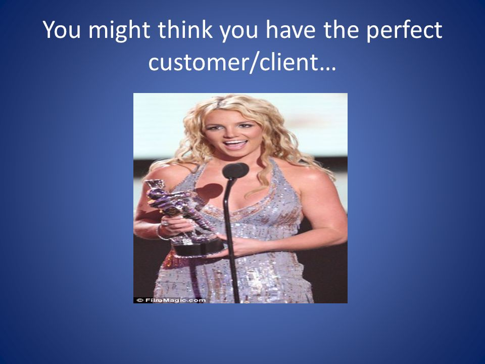 You might think you have the perfect customer/client…