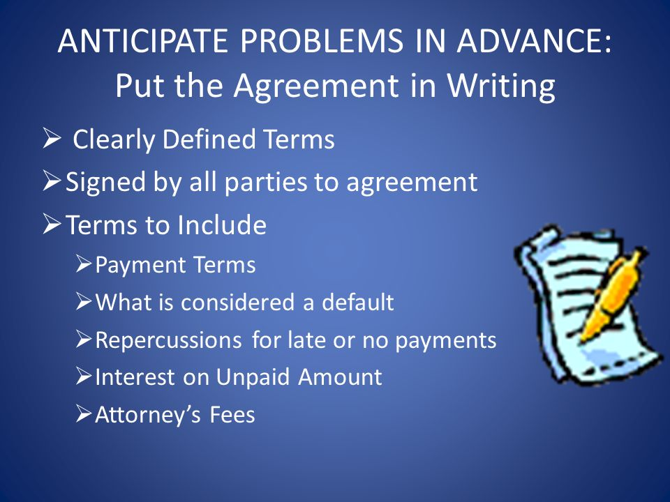 ANTICIPATE PROBLEMS IN ADVANCE: Put the Agreement in Writing