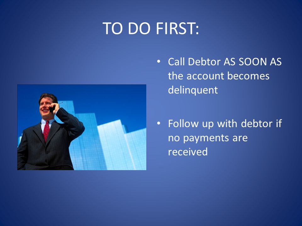 TO DO FIRST: Call Debtor AS SOON AS the account becomes delinquent