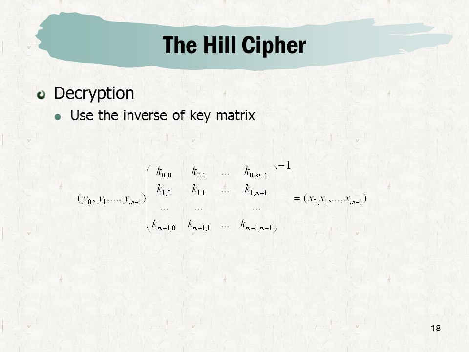 The Hill Cipher Decryption Use the inverse of key matrix