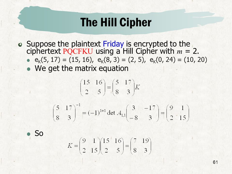 The Hill CipherSuppose the plaintext Friday is encrypted to the ciphertext PQCFKU using a Hill Cipher with m = 2.