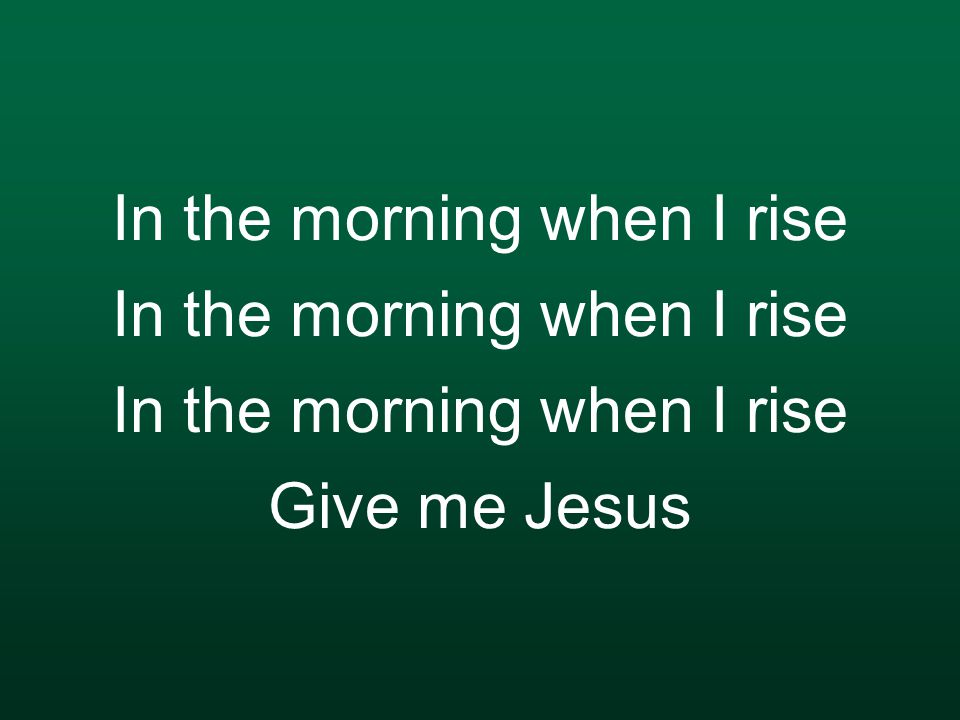 In the morning when I rise In the morning when I rise In the morning when I rise Give me Jesus