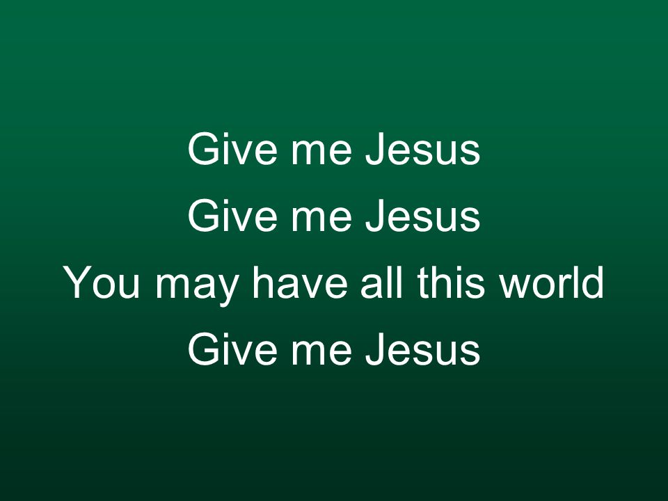 Give me Jesus Give me Jesus You may have all this world Give me Jesus