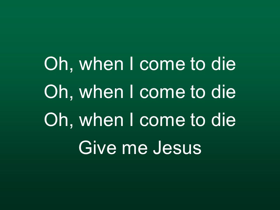 Oh, when I come to die Oh, when I come to die Oh, when I come to die Give me Jesus