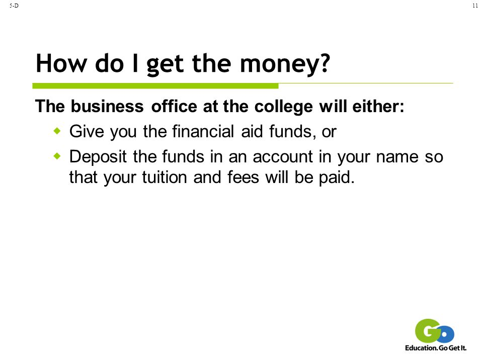 5-D How do I get the money The business office at the college will either: Give you the financial aid funds, or.