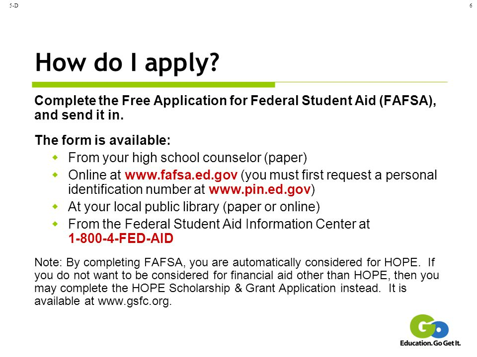 5-D How do I apply Complete the Free Application for Federal Student Aid (FAFSA), and send it in.