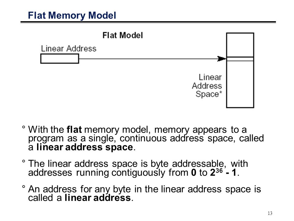 Flat Memory Model With the flat memory model, memory appears to a program as a single, continuous address space, called a linear address space.