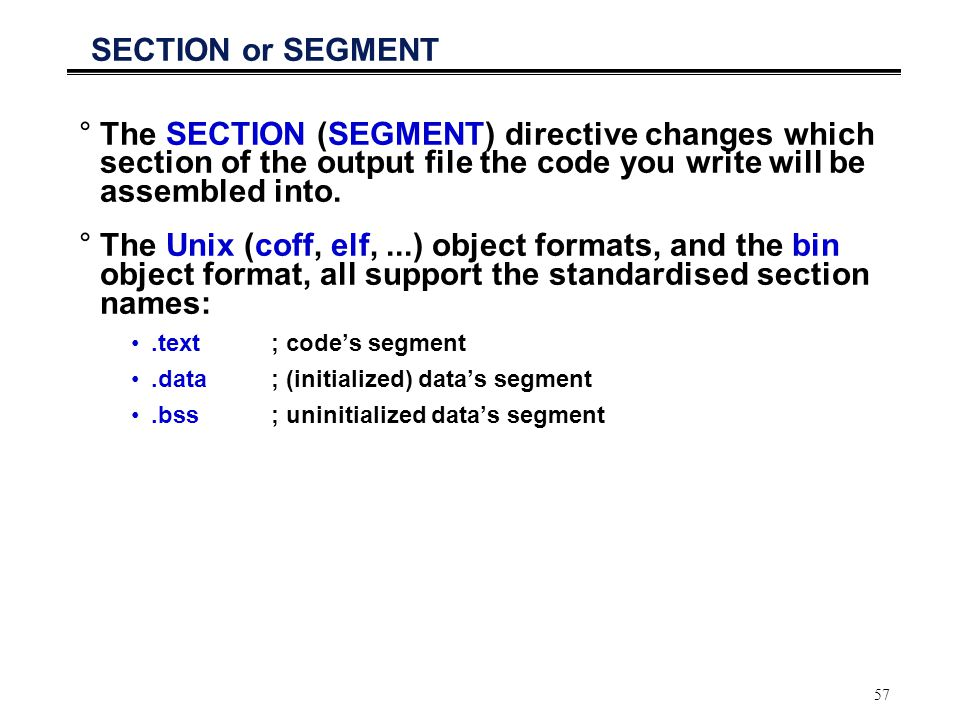 SECTION or SEGMENT The SECTION (SEGMENT) directive changes which section of the output file the code you write will be assembled into.