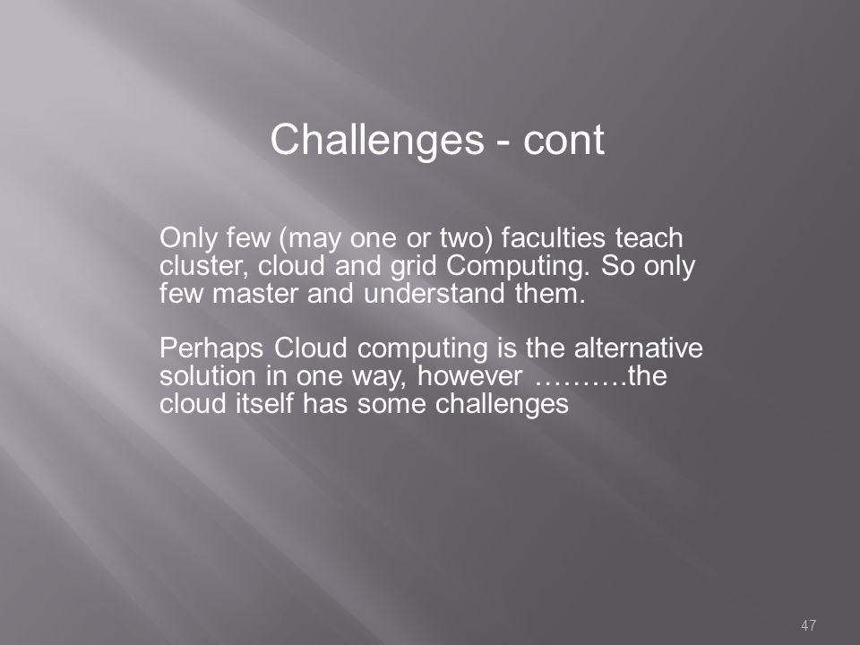 Challenges - cont Only few (may one or two) faculties teach cluster, cloud and grid Computing. So only few master and understand them.