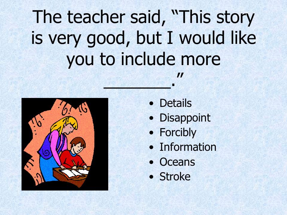 The teacher said, This story is very good, but I would like you to include more _______.