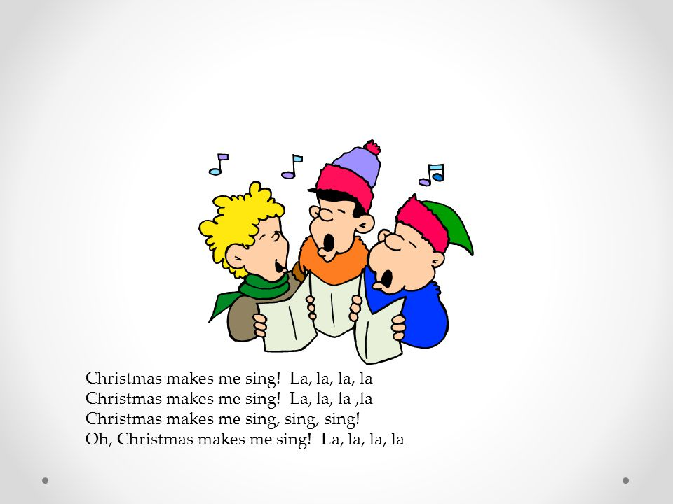 Christmas makes me sing! La, la, la, la