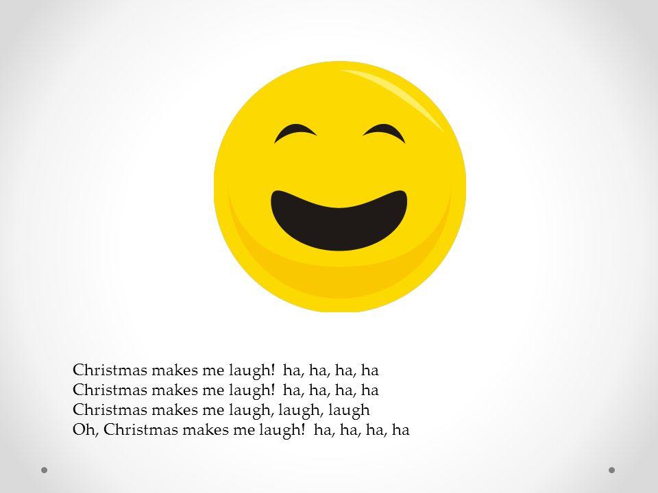 Christmas makes me laugh! ha, ha, ha, ha