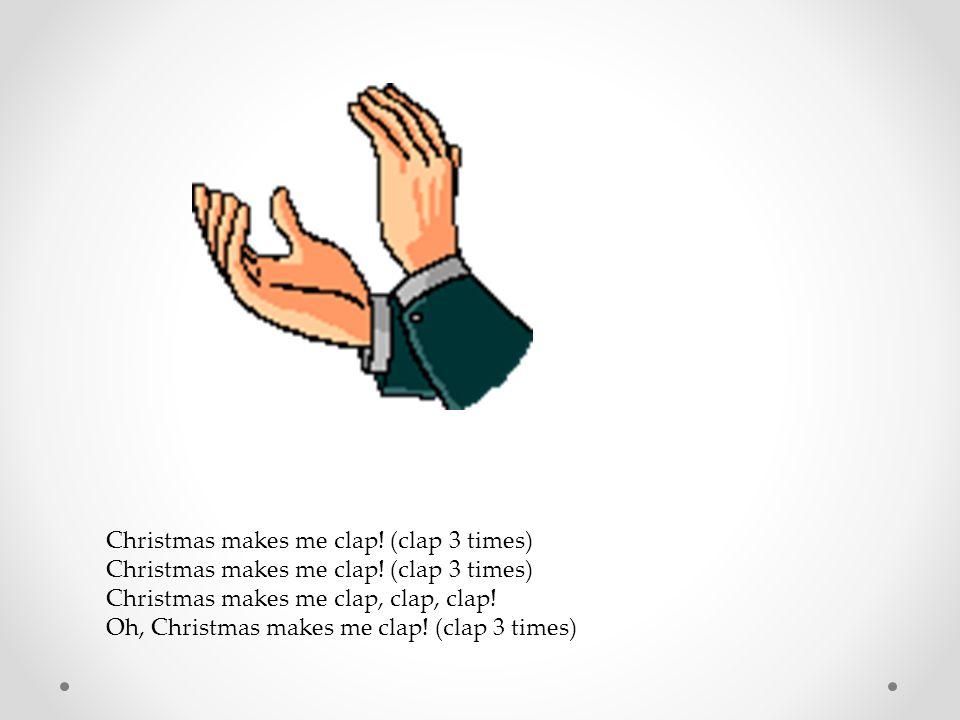 Christmas makes me clap! (clap 3 times)