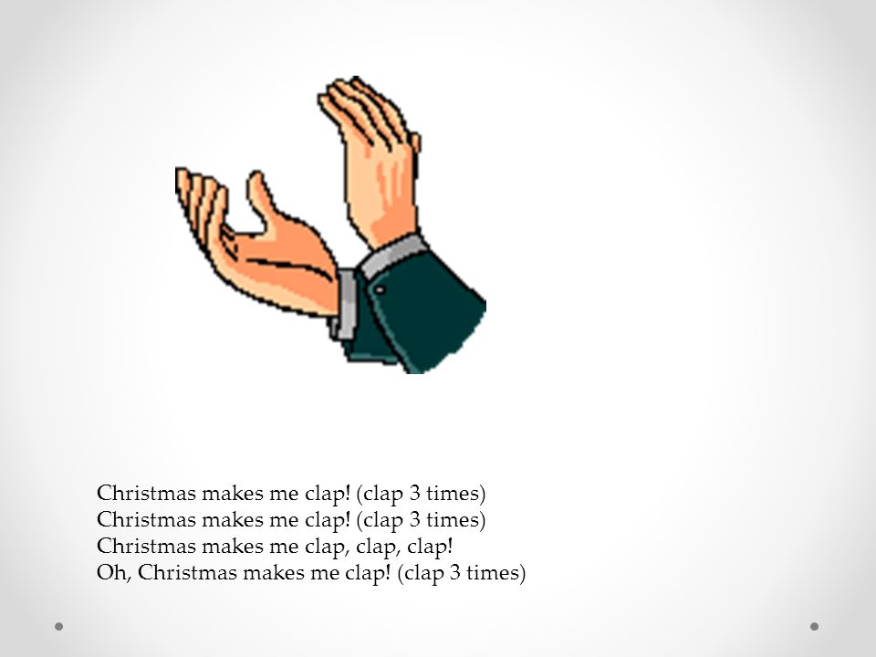 Christmas makes me clap! (clap 3 times)