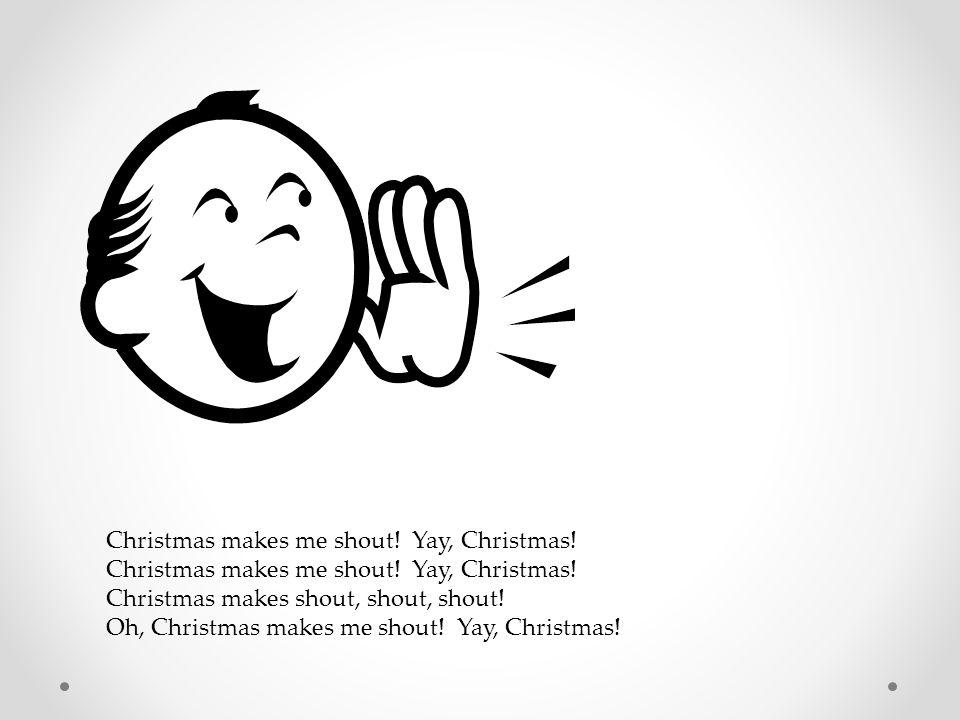 Christmas makes me shout! Yay, Christmas!