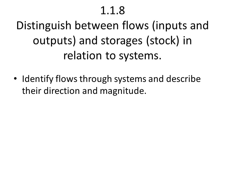 1.1.8 Distinguish between flows (inputs and outputs) and storages (stock) in relation to systems.
