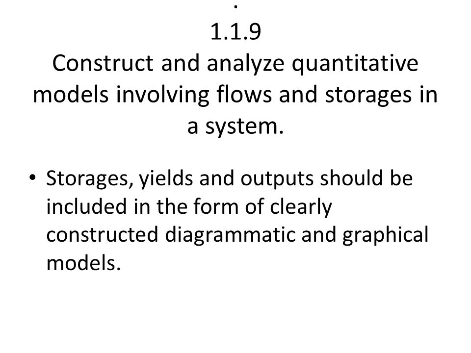 . 1.1.9 Construct and analyze quantitative models involving flows and storages in a system.