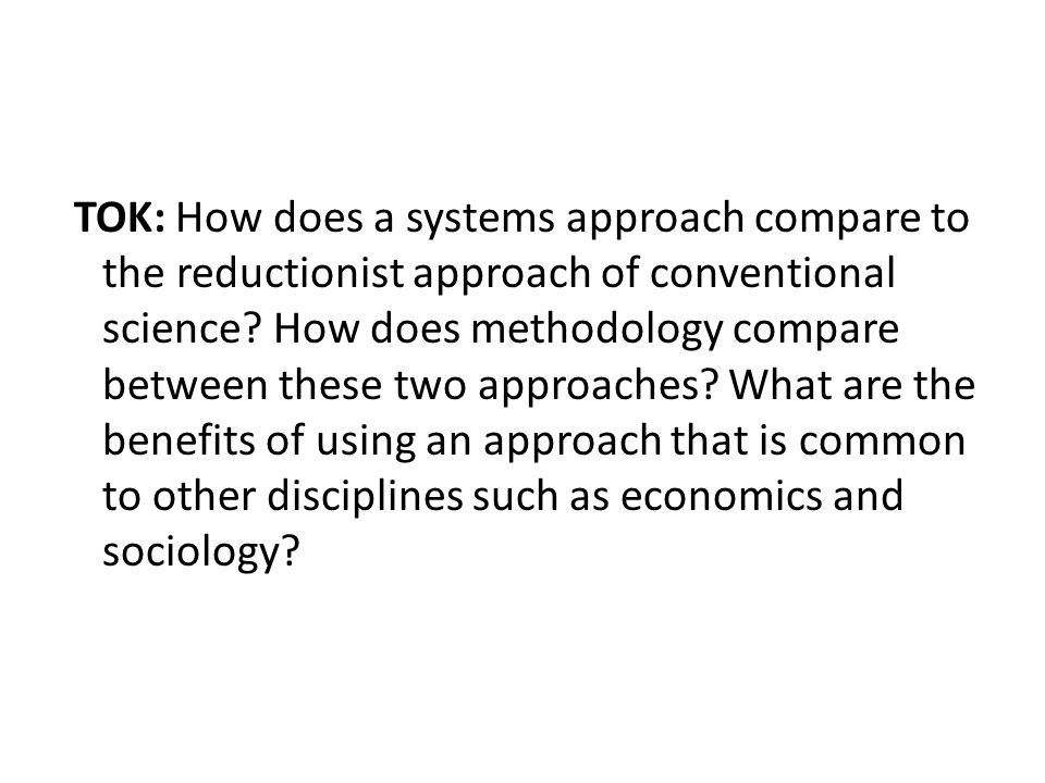 TOK: How does a systems approach compare to the reductionist approach of conventional science.
