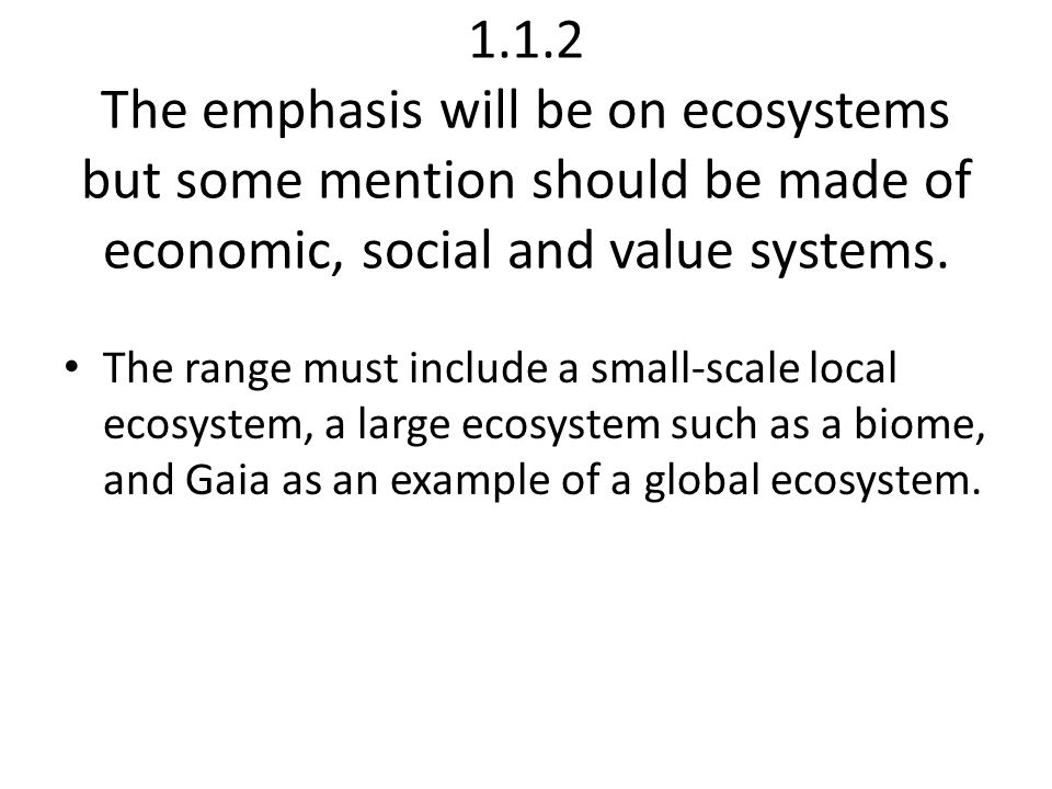 1.1.2 The emphasis will be on ecosystems but some mention should be made of economic, social and value systems.