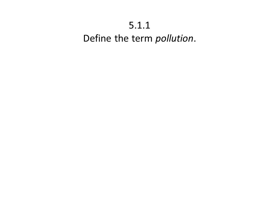 5.1.1 Define the term pollution.
