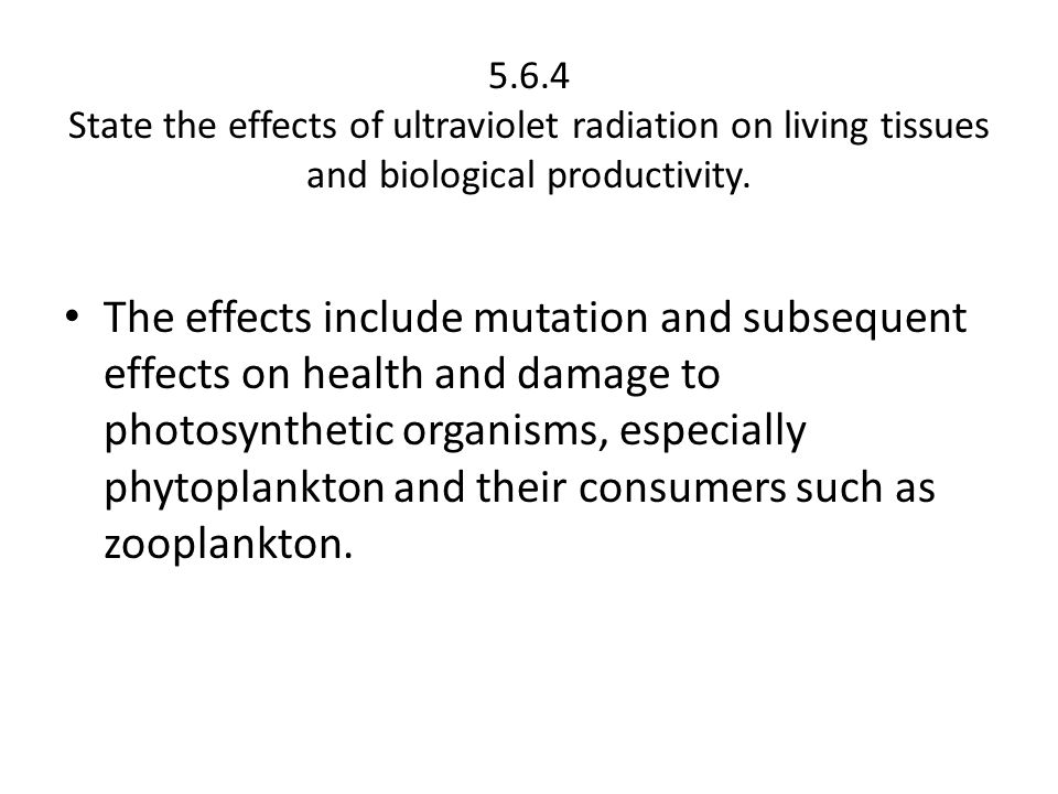 5.6.4 State the effects of ultraviolet radiation on living tissues and biological productivity.