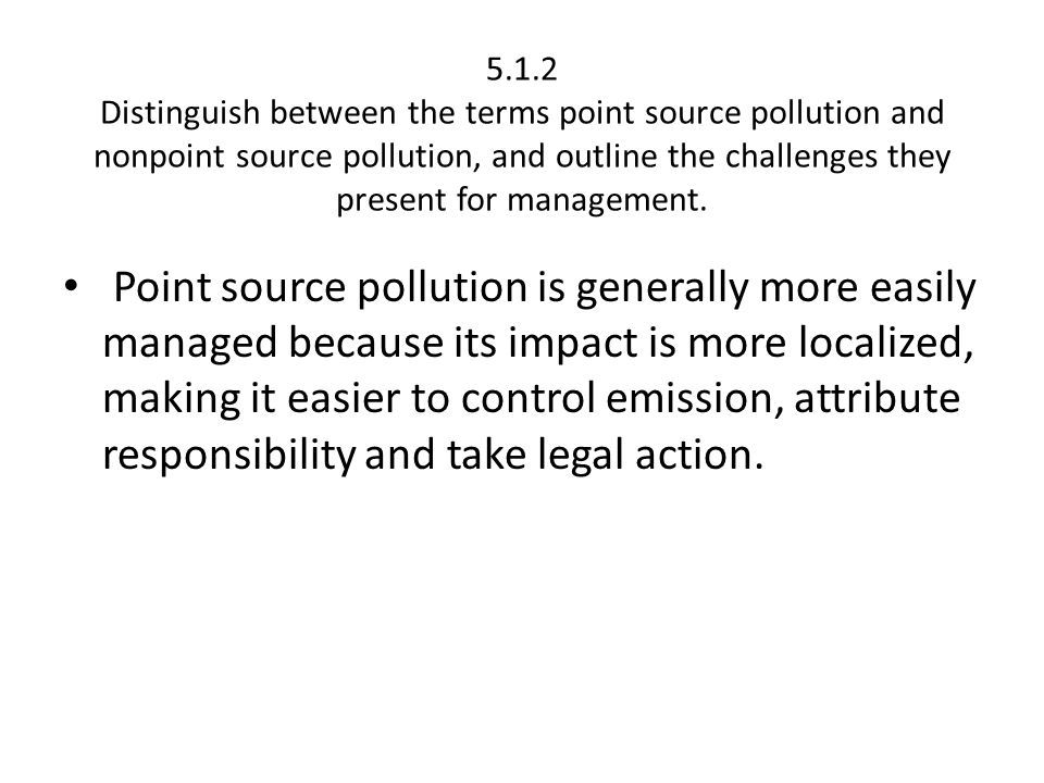 5.1.2 Distinguish between the terms point source pollution and nonpoint source pollution, and outline the challenges they present for management.