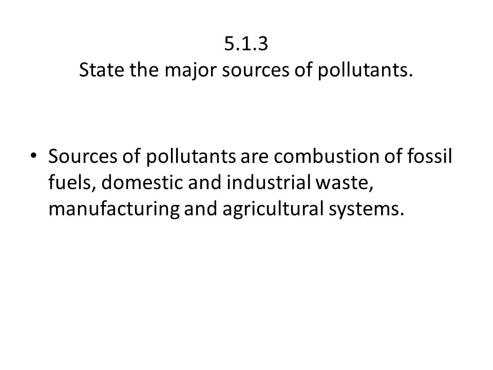 5.1.3 State the major sources of pollutants.