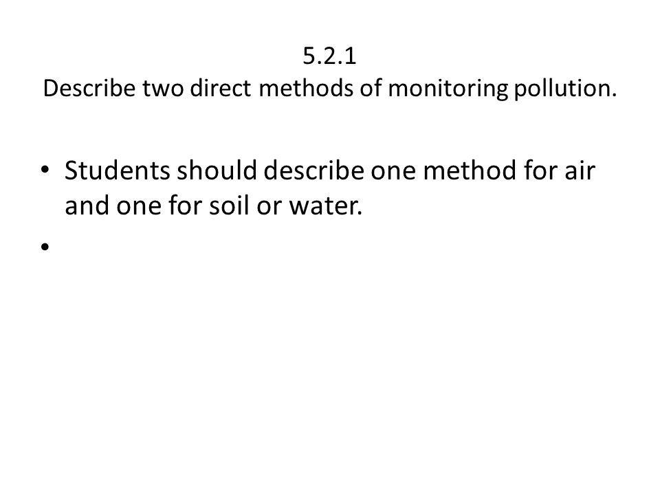 5.2.1 Describe two direct methods of monitoring pollution.