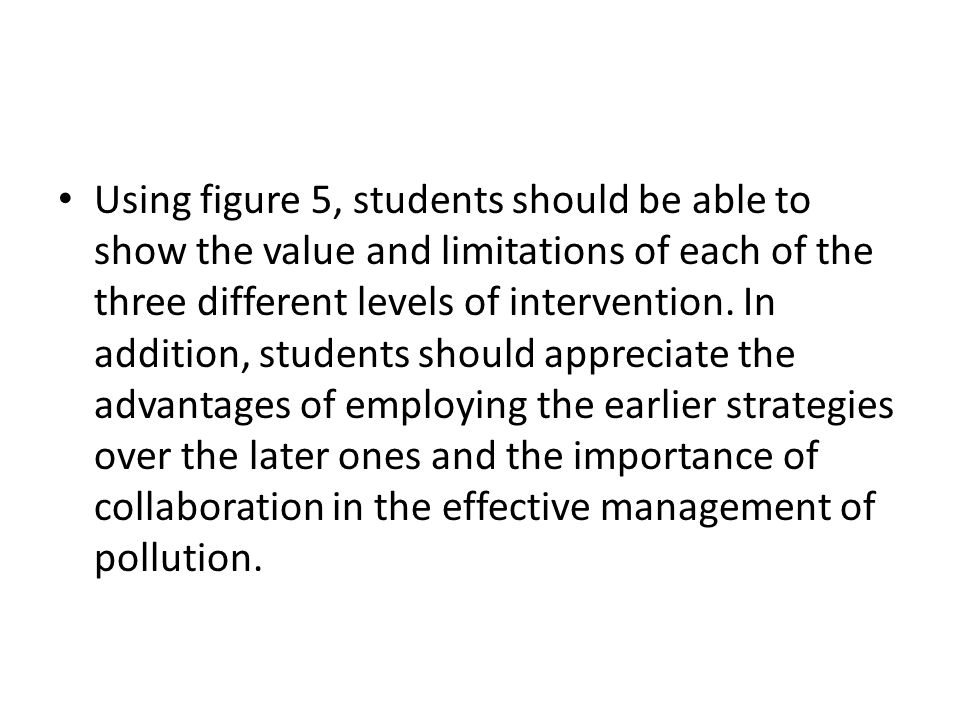Using figure 5, students should be able to show the value and limitations of each of the three different levels of intervention.