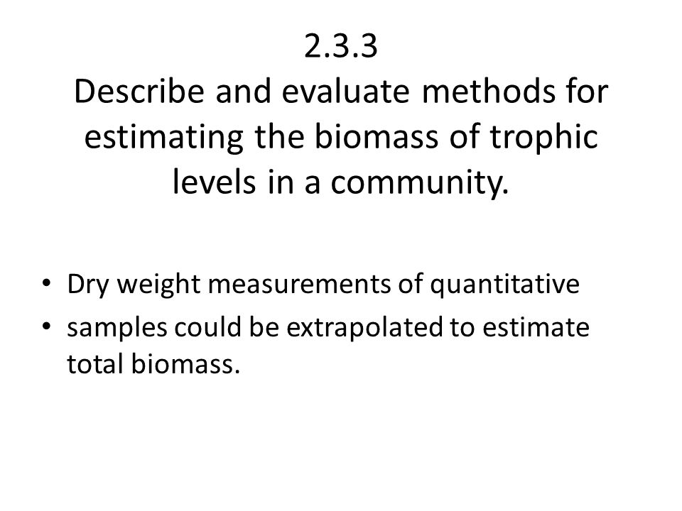 2.3.3 Describe and evaluate methods for estimating the biomass of trophic levels in a community.