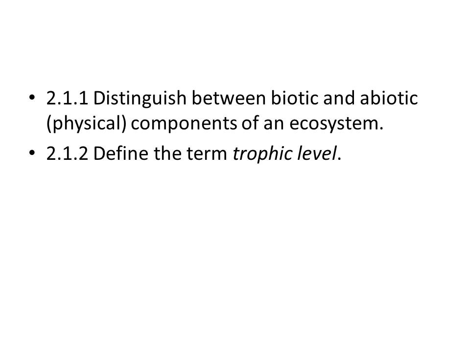 2.1.1 Distinguish between biotic and abiotic (physical) components of an ecosystem.