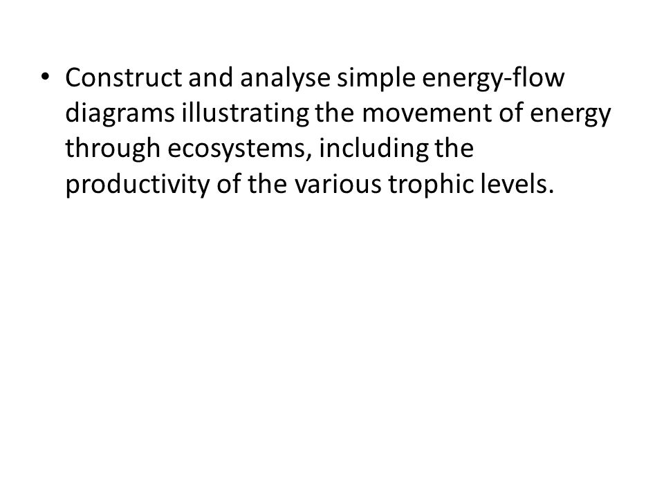 Construct and analyse simple energy-flow diagrams illustrating the movement of energy through ecosystems, including the productivity of the various trophic levels.
