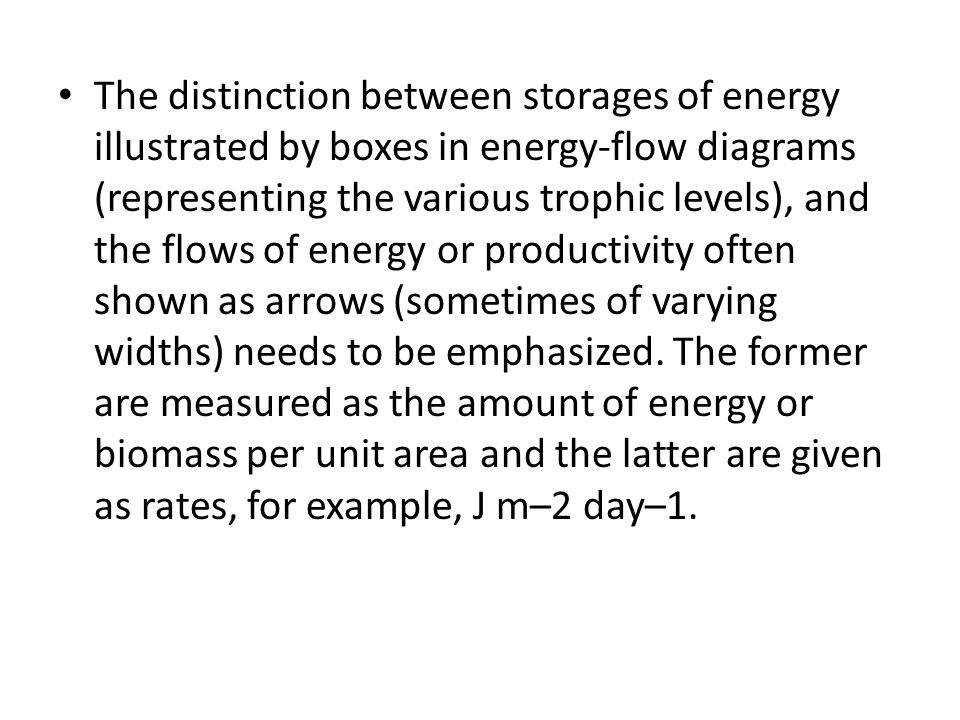 The distinction between storages of energy illustrated by boxes in energy-flow diagrams (representing the various trophic levels), and the flows of energy or productivity often shown as arrows (sometimes of varying widths) needs to be emphasized.