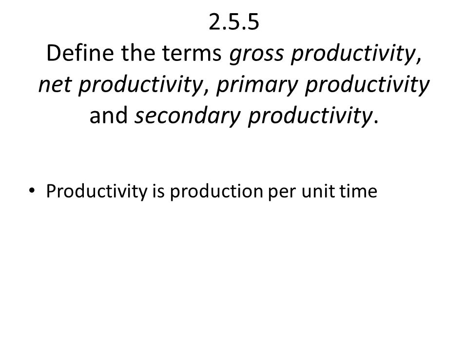 2.5.5 Define the terms gross productivity, net productivity, primary productivity and secondary productivity.