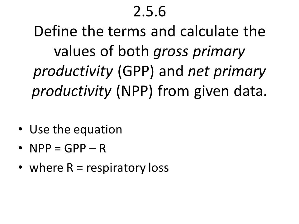 2.5.6 Define the terms and calculate the values of both gross primary productivity (GPP) and net primary productivity (NPP) from given data.