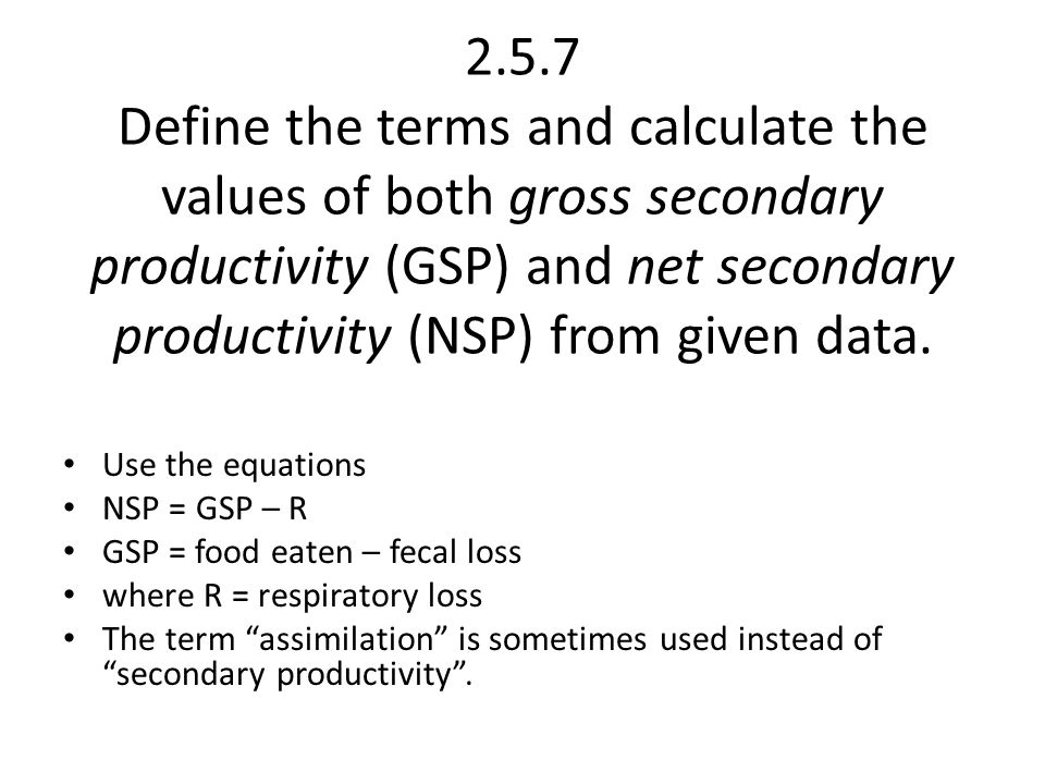 2.5.7 Define the terms and calculate the values of both gross secondary productivity (GSP) and net secondary productivity (NSP) from given data.