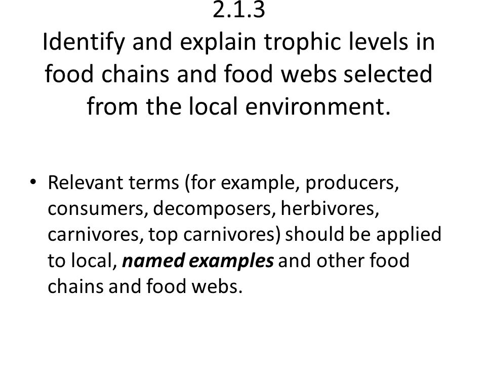2.1.3 Identify and explain trophic levels in food chains and food webs selected from the local environment.